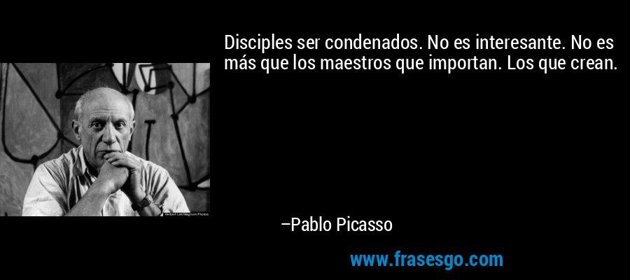 Disciples ser condenados. No es interesante. No es más que los maestros que importan. Los que crean. – Pablo Picasso
