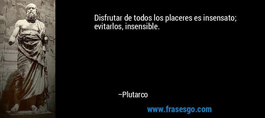 Disfrutar de todos los placeres es insensato; evitarlos, insensible. – Plutarco