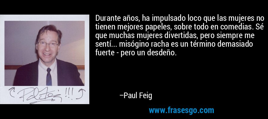Durante años, ha impulsado loco que las mujeres no tienen mejores papeles, sobre todo en comedias. Sé que muchas mujeres divertidas, pero siempre me sentí... misógino racha es un término demasiado fuerte - pero un desdeño. – Paul Feig