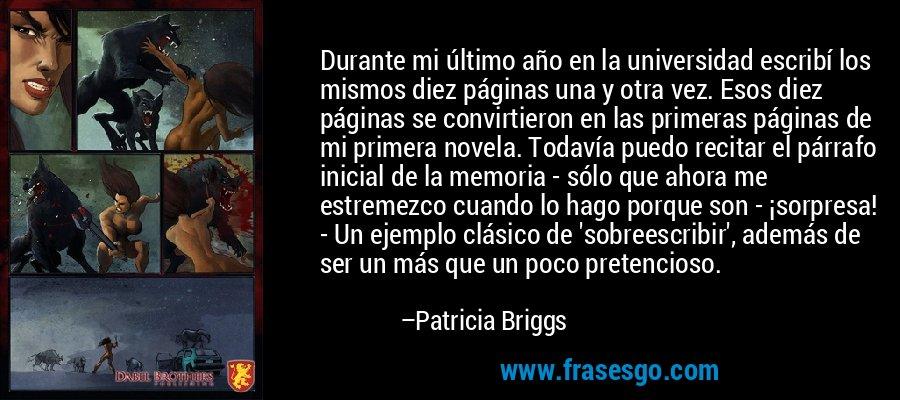 Durante mi último año en la universidad escribí los mismos diez páginas una y otra vez. Esos diez páginas se convirtieron en las primeras páginas de mi primera novela. Todavía puedo recitar el párrafo inicial de la memoria - sólo que ahora me estremezco cuando lo hago porque son - ¡sorpresa! - Un ejemplo clásico de 'sobreescribir', además de ser un más que un poco pretencioso. – Patricia Briggs