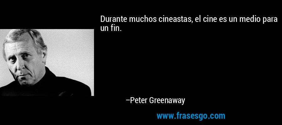Durante muchos cineastas, el cine es un medio para un fin. – Peter Greenaway