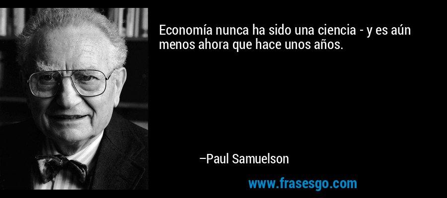 Economía nunca ha sido una ciencia - y es aún menos ahora que hace unos años. – Paul Samuelson