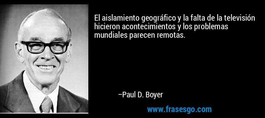 El aislamiento geográfico y la falta de la televisión hicieron acontecimientos y los problemas mundiales parecen remotas. – Paul D. Boyer
