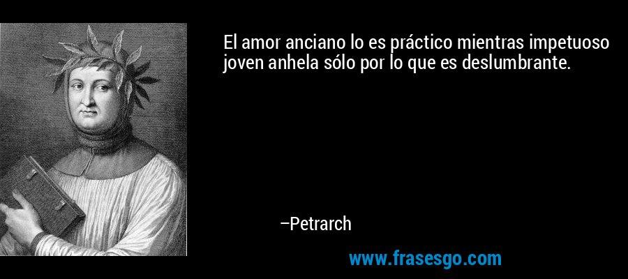El amor anciano lo es práctico mientras impetuoso joven anhela sólo por lo que es deslumbrante. – Petrarch