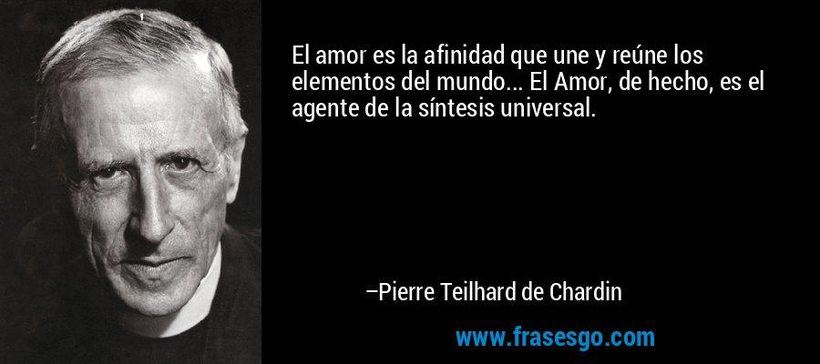 El amor es la afinidad que une y reúne los elementos del mundo... El Amor, de hecho, es el agente de la síntesis universal. – Pierre Teilhard de Chardin