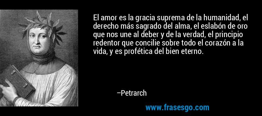 El amor es la gracia suprema de la humanidad, el derecho más sagrado del alma, el eslabón de oro que nos une al deber y de la verdad, el principio redentor que concilie sobre todo el corazón a la vida, y es profética del bien eterno. – Petrarch