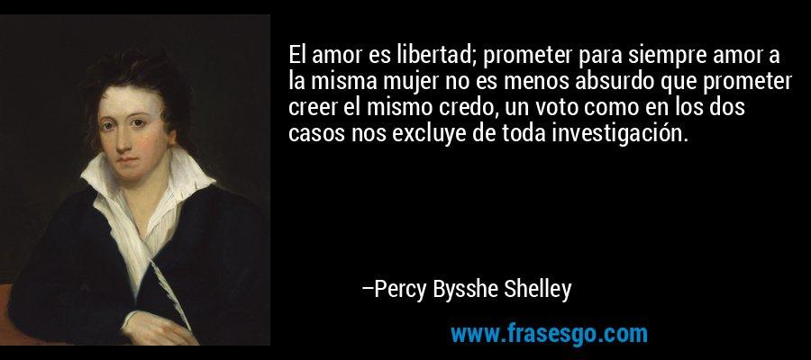 El amor es libertad; prometer para siempre amor a la misma mujer no es menos absurdo que prometer creer el mismo credo, un voto como en los dos casos nos excluye de toda investigación. – Percy Bysshe Shelley