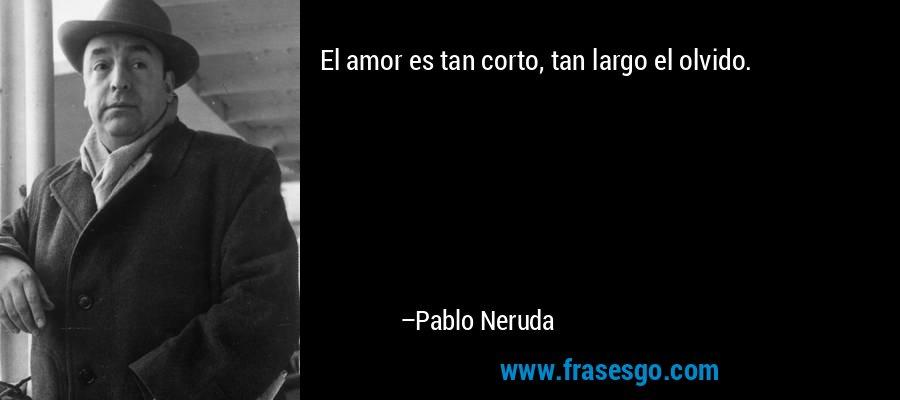 El amor es tan corto, tan largo el olvido. – Pablo Neruda