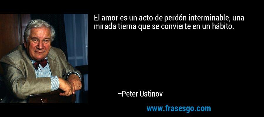 El amor es un acto de perdón interminable, una mirada tierna que se convierte en un hábito. – Peter Ustinov