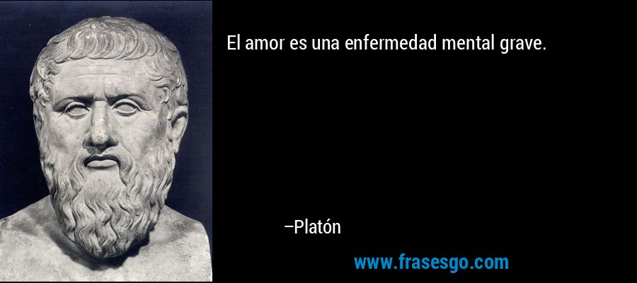 El amor es una enfermedad mental grave. – Platón