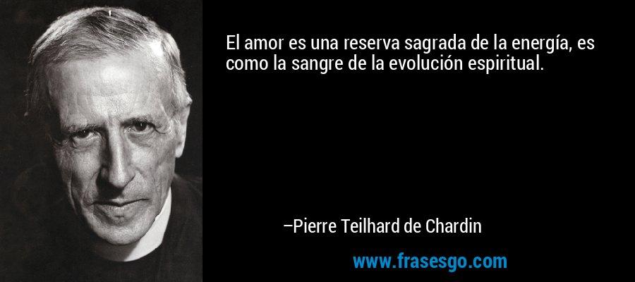 El amor es una reserva sagrada de la energía, es como la sangre de la evolución espiritual. – Pierre Teilhard de Chardin