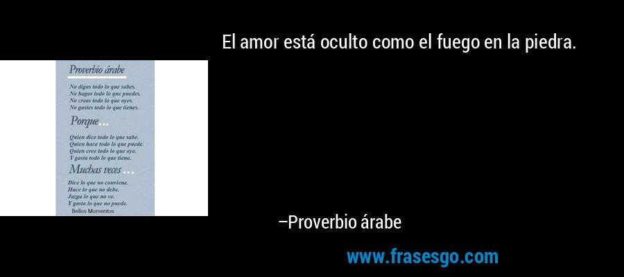 El amor está oculto como el fuego en la piedra. – Proverbio árabe