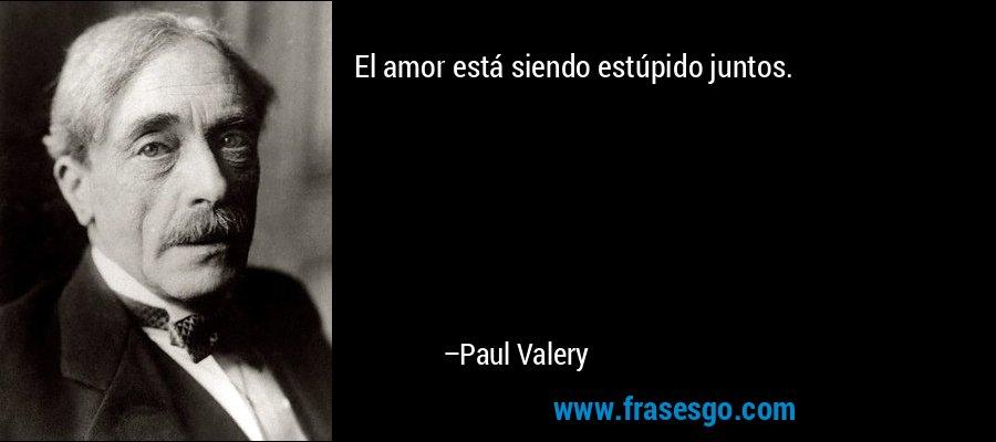 El amor está siendo estúpido juntos. – Paul Valery