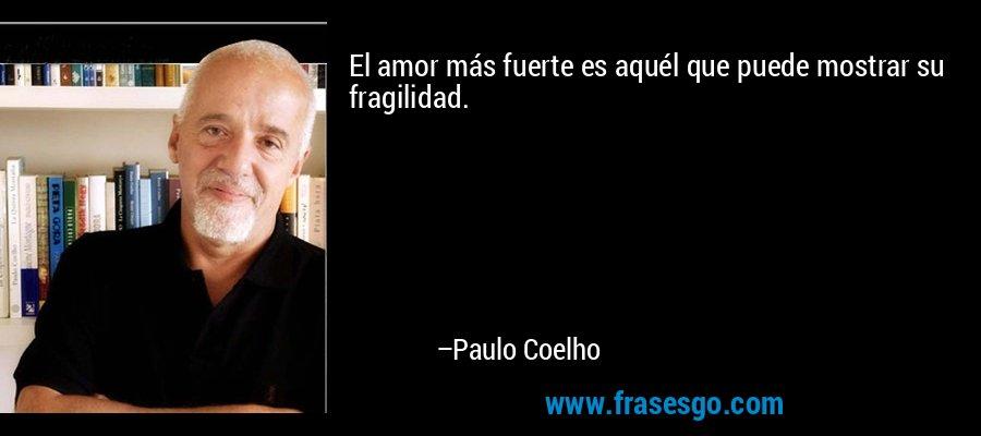 El amor más fuerte es aquél que puede mostrar su fragilidad. – Paulo Coelho