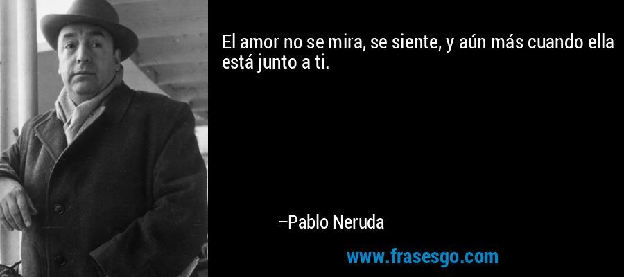 El amor no se mira, se siente, y aún más cuando ella está junto a ti. – Pablo Neruda