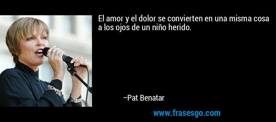 El amor y el dolor se convierten en una misma cosa a los ojos de un niño herido. – Pat Benatar