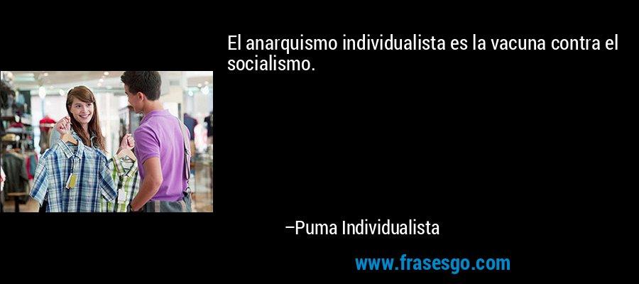 El anarquismo individualista es la vacuna contra el socialismo. – Puma Individualista