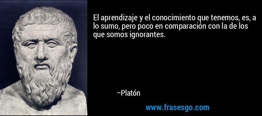 El aprendizaje y el conocimiento que tenemos, es, a lo sumo, pero poco en comparación con la de los que somos ignorantes. – Platón