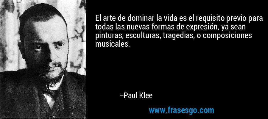 El arte de dominar la vida es el requisito previo para todas las nuevas formas de expresión, ya sean pinturas, esculturas, tragedias, o composiciones musicales. – Paul Klee