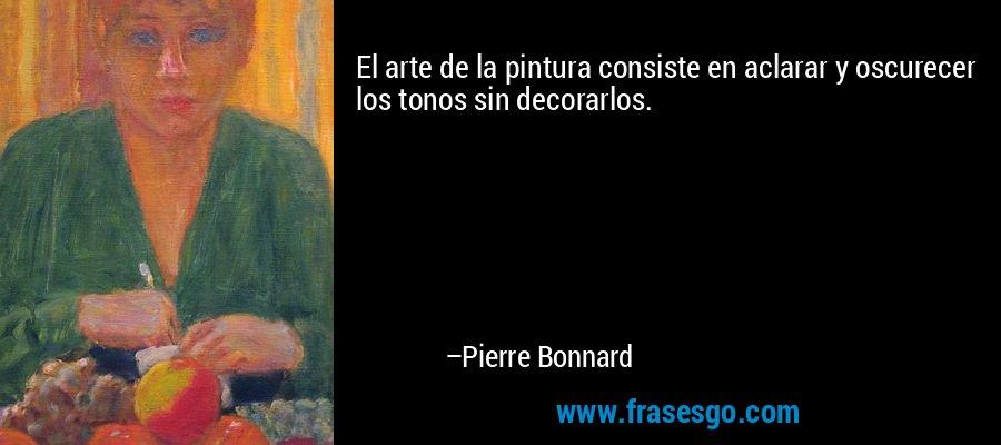 El arte de la pintura consiste en aclarar y oscurecer los tonos sin decorarlos. – Pierre Bonnard
