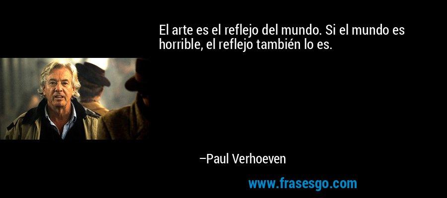 El arte es el reflejo del mundo. Si el mundo es horrible, el reflejo también lo es. – Paul Verhoeven