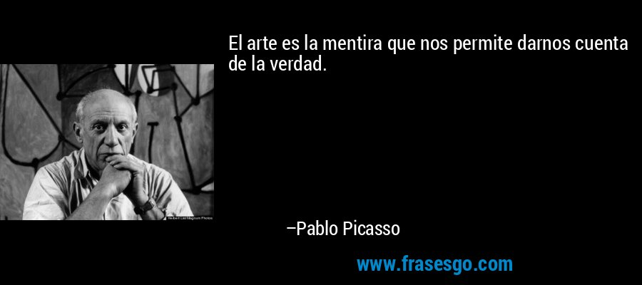 El arte es la mentira que nos permite darnos cuenta de la verdad. – Pablo Picasso