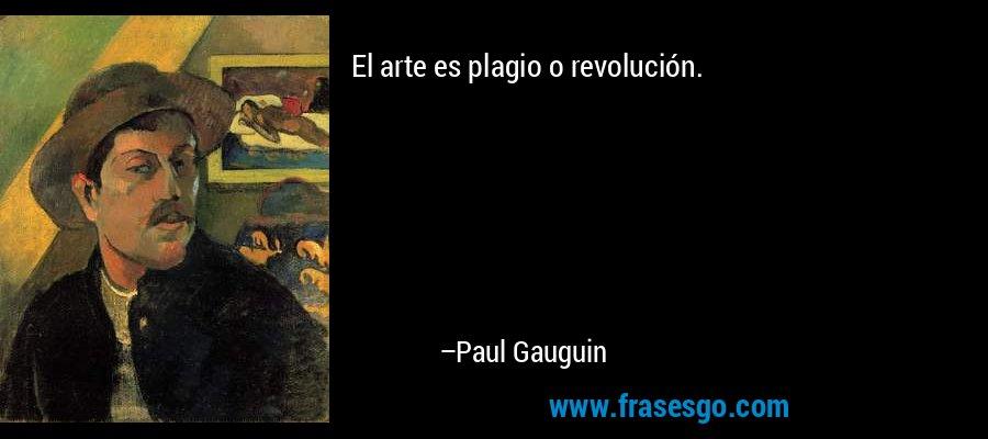 El arte es plagio o revolución. – Paul Gauguin