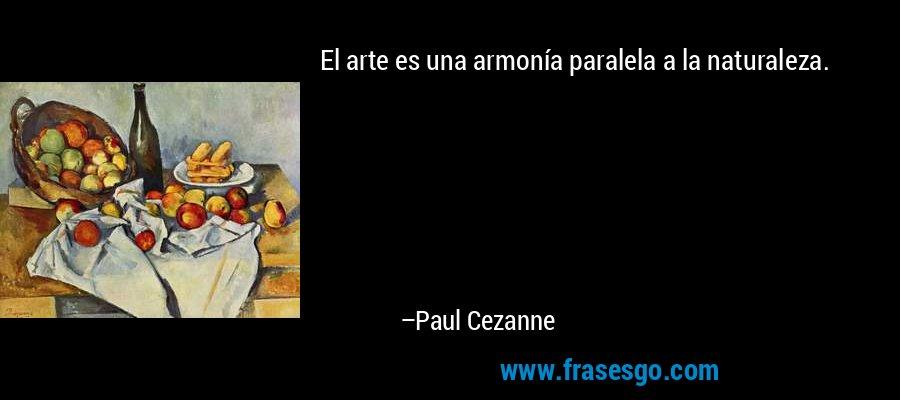 El arte es una armonía paralela a la naturaleza. – Paul Cezanne