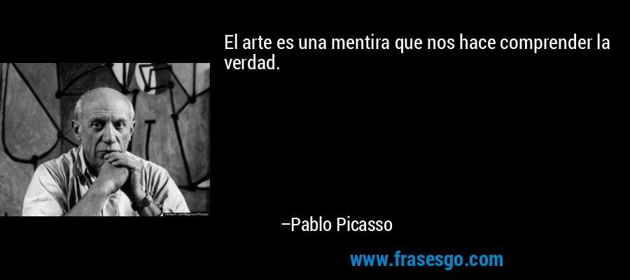 El arte es una mentira que nos hace comprender la verdad. – Pablo Picasso