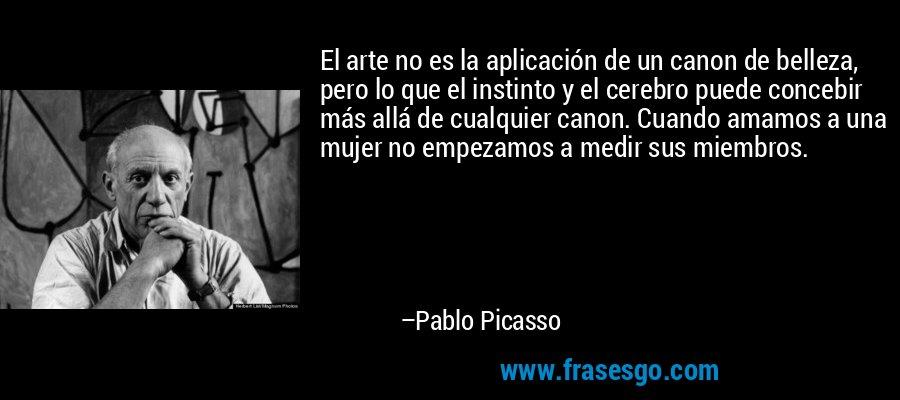 El arte no es la aplicación de un canon de belleza, pero lo que el instinto y el cerebro puede concebir más allá de cualquier canon. Cuando amamos a una mujer no empezamos a medir sus miembros. – Pablo Picasso