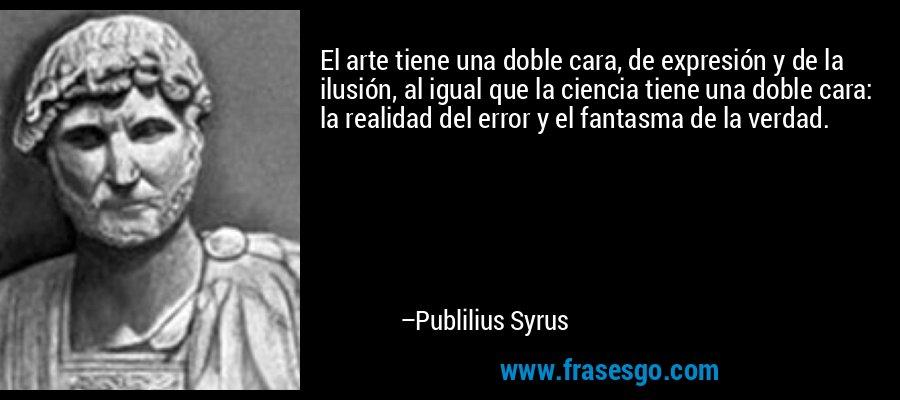El arte tiene una doble cara, de expresión y de la ilusión, al igual que la ciencia tiene una doble cara: la realidad del error y el fantasma de la verdad. – Publilius Syrus