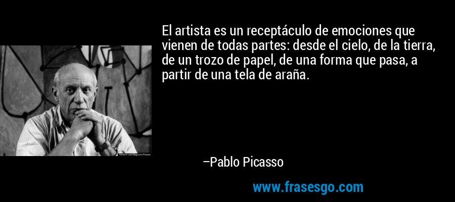 El artista es un receptáculo de emociones que vienen de todas partes: desde el cielo, de la tierra, de un trozo de papel, de una forma que pasa, a partir de una tela de araña. – Pablo Picasso