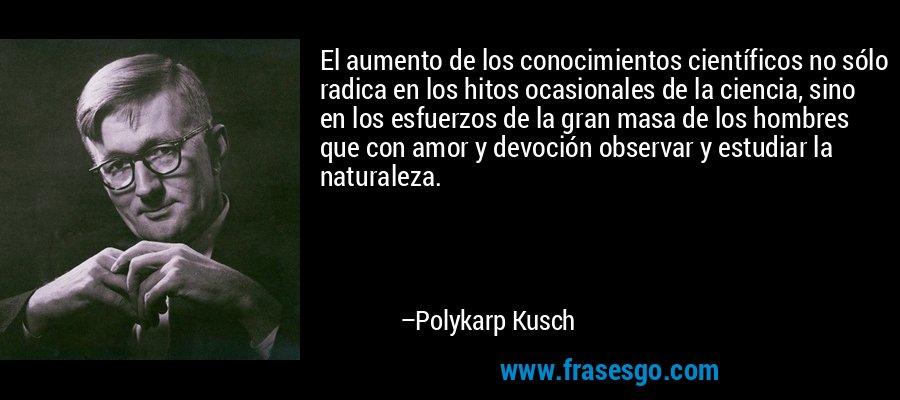 El aumento de los conocimientos científicos no sólo radica en los hitos ocasionales de la ciencia, sino en los esfuerzos de la gran masa de los hombres que con amor y devoción observar y estudiar la naturaleza. – Polykarp Kusch