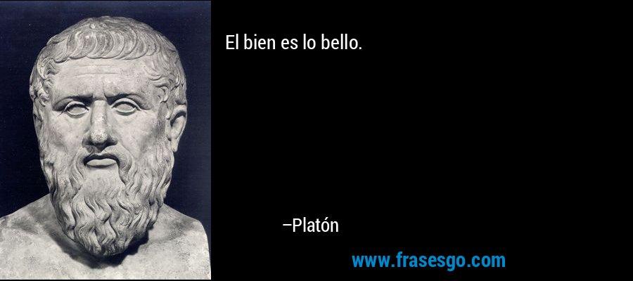 El bien es lo bello. – Platón
