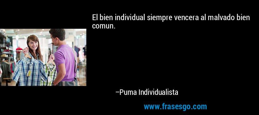 El bien individual siempre vencera al malvado bien comun. – Puma Individualista