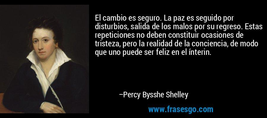 El cambio es seguro. La paz es seguido por disturbios, salida de los malos por su regreso. Estas repeticiones no deben constituir ocasiones de tristeza, pero la realidad de la conciencia, de modo que uno puede ser feliz en el ínterin. – Percy Bysshe Shelley