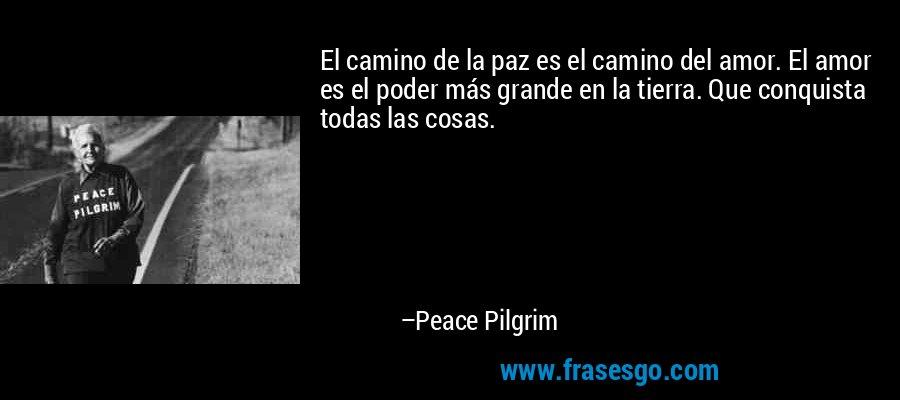 El camino de la paz es el camino del amor. El amor es el poder más grande en la tierra. Que conquista todas las cosas. – Peace Pilgrim
