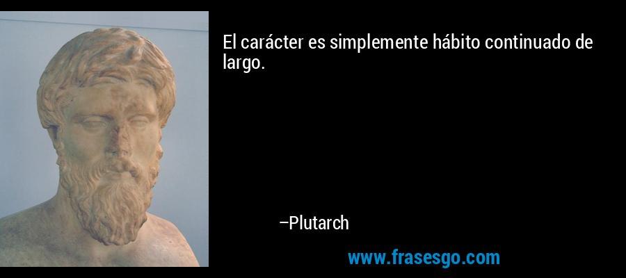 El carácter es simplemente hábito continuado de largo. – Plutarch