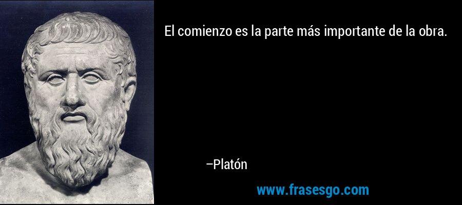 El comienzo es la parte más importante de la obra. – Platón