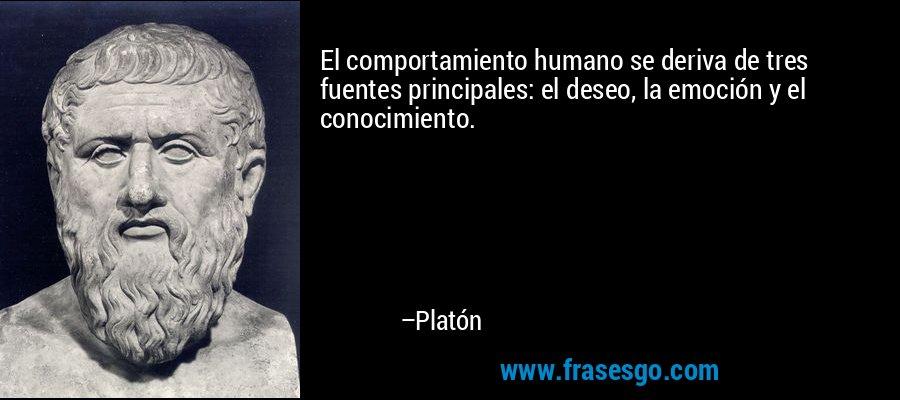 El comportamiento humano se deriva de tres fuentes principales: el deseo, la emoción y el conocimiento. – Platón