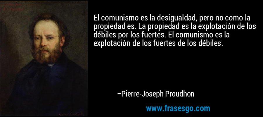 El comunismo es la desigualdad, pero no como la propiedad es. La propiedad es la explotación de los débiles por los fuertes. El comunismo es la explotación de los fuertes de los débiles. – Pierre-Joseph Proudhon