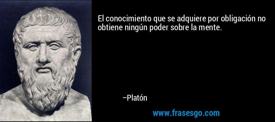 El conocimiento que se adquiere por obligación no obtiene ningún poder sobre la mente. – Platón