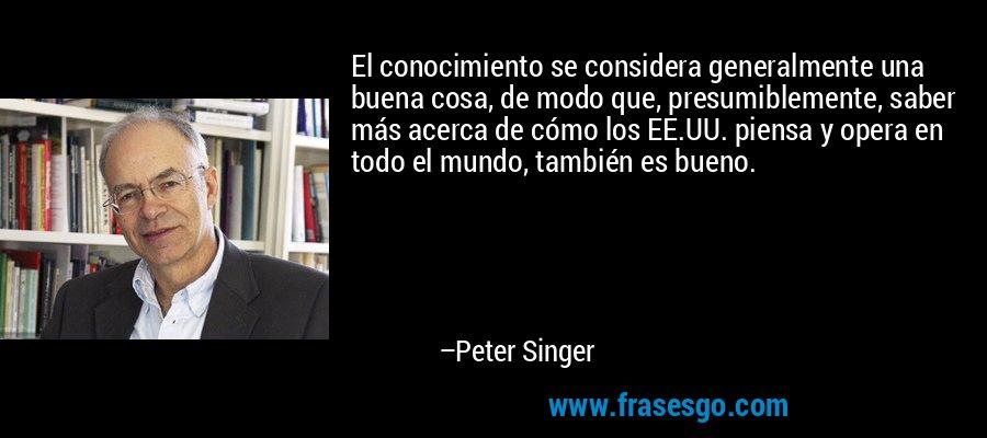 El conocimiento se considera generalmente una buena cosa, de modo que, presumiblemente, saber más acerca de cómo los EE.UU. piensa y opera en todo el mundo, también es bueno. – Peter Singer