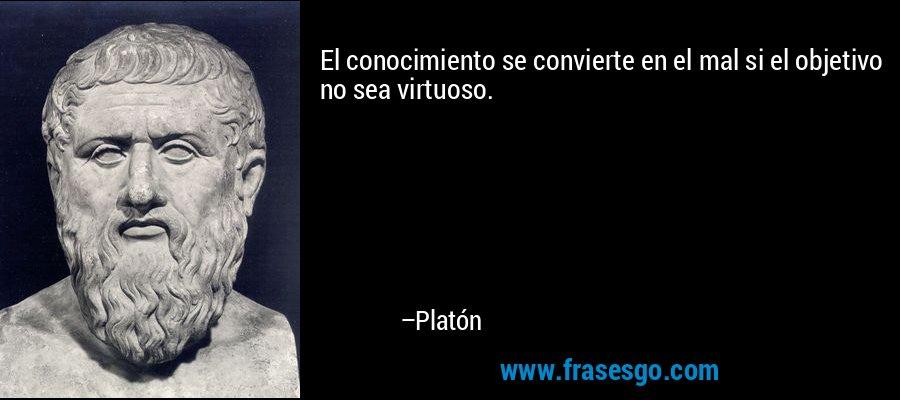 El conocimiento se convierte en el mal si el objetivo no sea virtuoso. – Platón