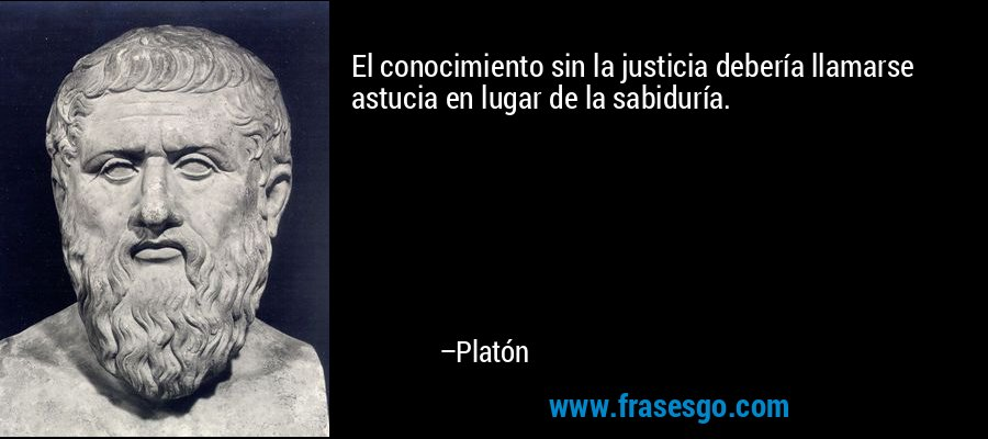 El conocimiento sin la justicia debería llamarse astucia en lugar de la sabiduría. – Platón