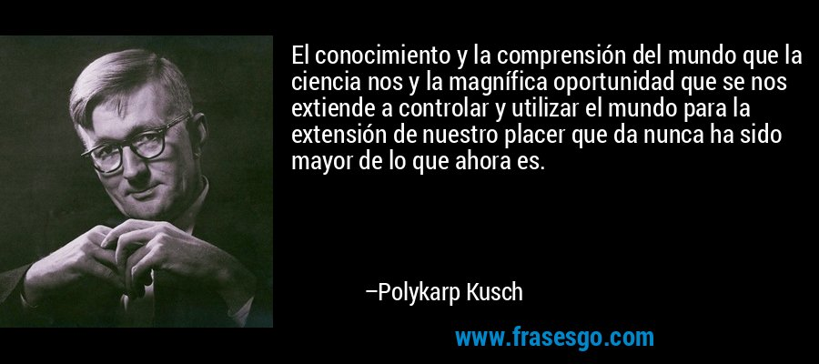 El conocimiento y la comprensión del mundo que la ciencia nos y la magnífica oportunidad que se nos extiende a controlar y utilizar el mundo para la extensión de nuestro placer que da nunca ha sido mayor de lo que ahora es. – Polykarp Kusch