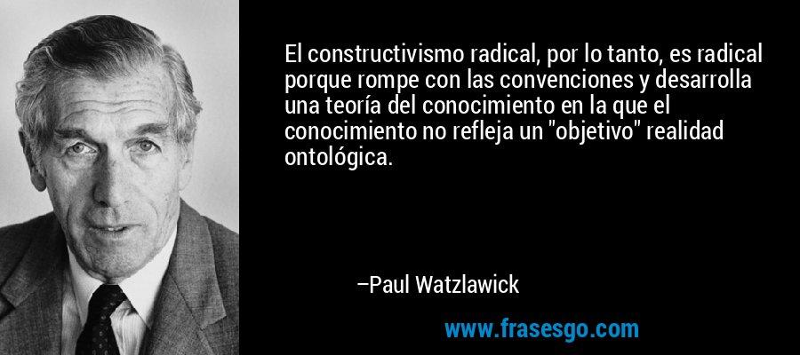 El constructivismo radical, por lo tanto, es radical porque rompe con las convenciones y desarrolla una teoría del conocimiento en la que el conocimiento no refleja un