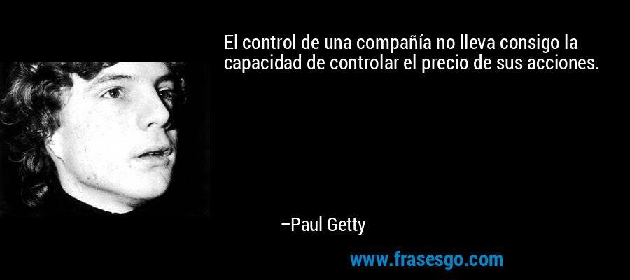 El control de una compañía no lleva consigo la capacidad de controlar el precio de sus acciones. – Paul Getty