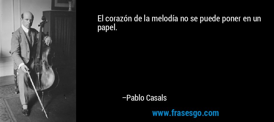 El corazón de la melodía no se puede poner en un papel. – Pablo Casals
