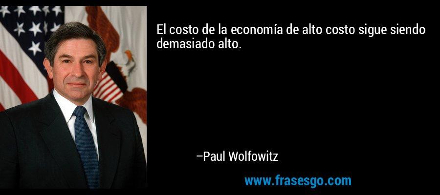El costo de la economía de alto costo sigue siendo demasiado alto. – Paul Wolfowitz